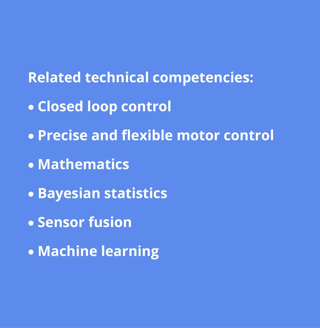 Algorithm development: closed loop control; precise and flexible motor control; mathematics; bayesian statistics; sensor fusion; machine learning