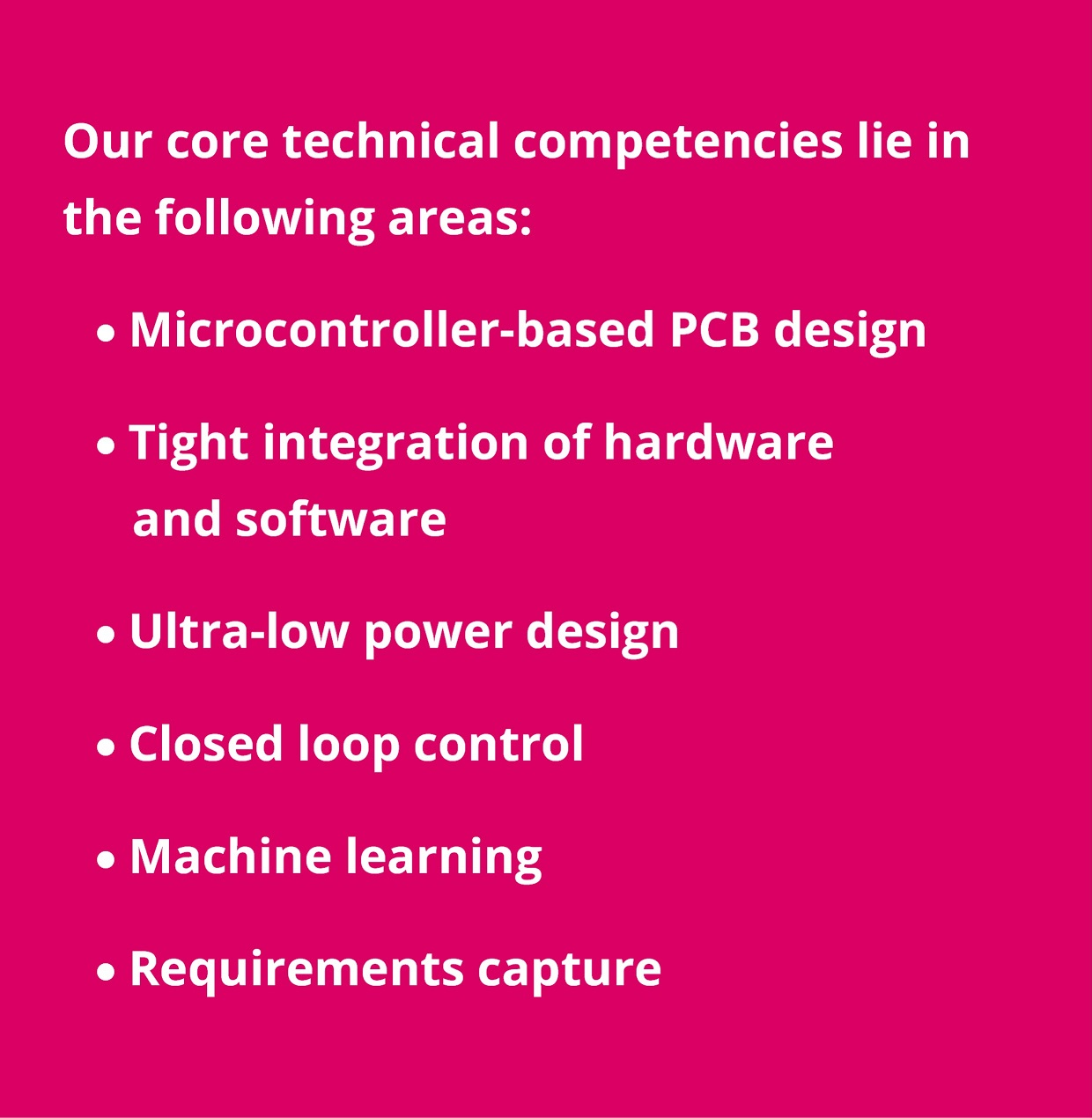 Consultancy: microcontroller-nased PCB design; tight integration of hardware and software; ultra-low power design; closed loop control; machine learning; requirements capture