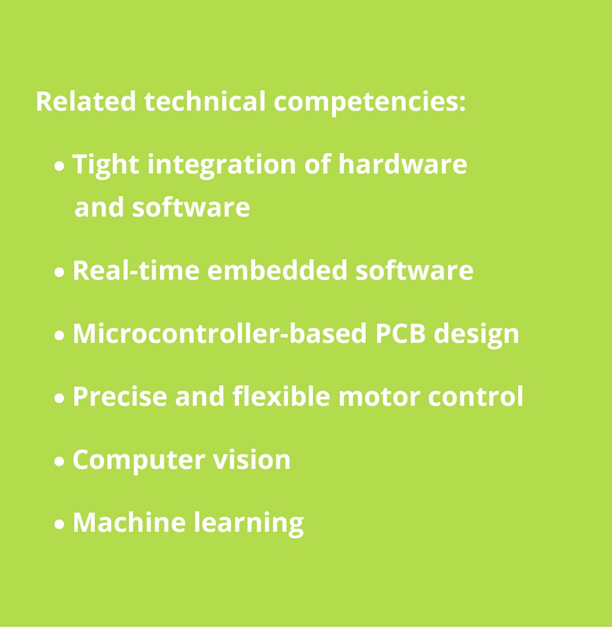 Mechatronics: tight integration of hardware and software; real-time embedded software; microcontroller-based PCB design; precise and flexible motor control; computer vision; machine learning